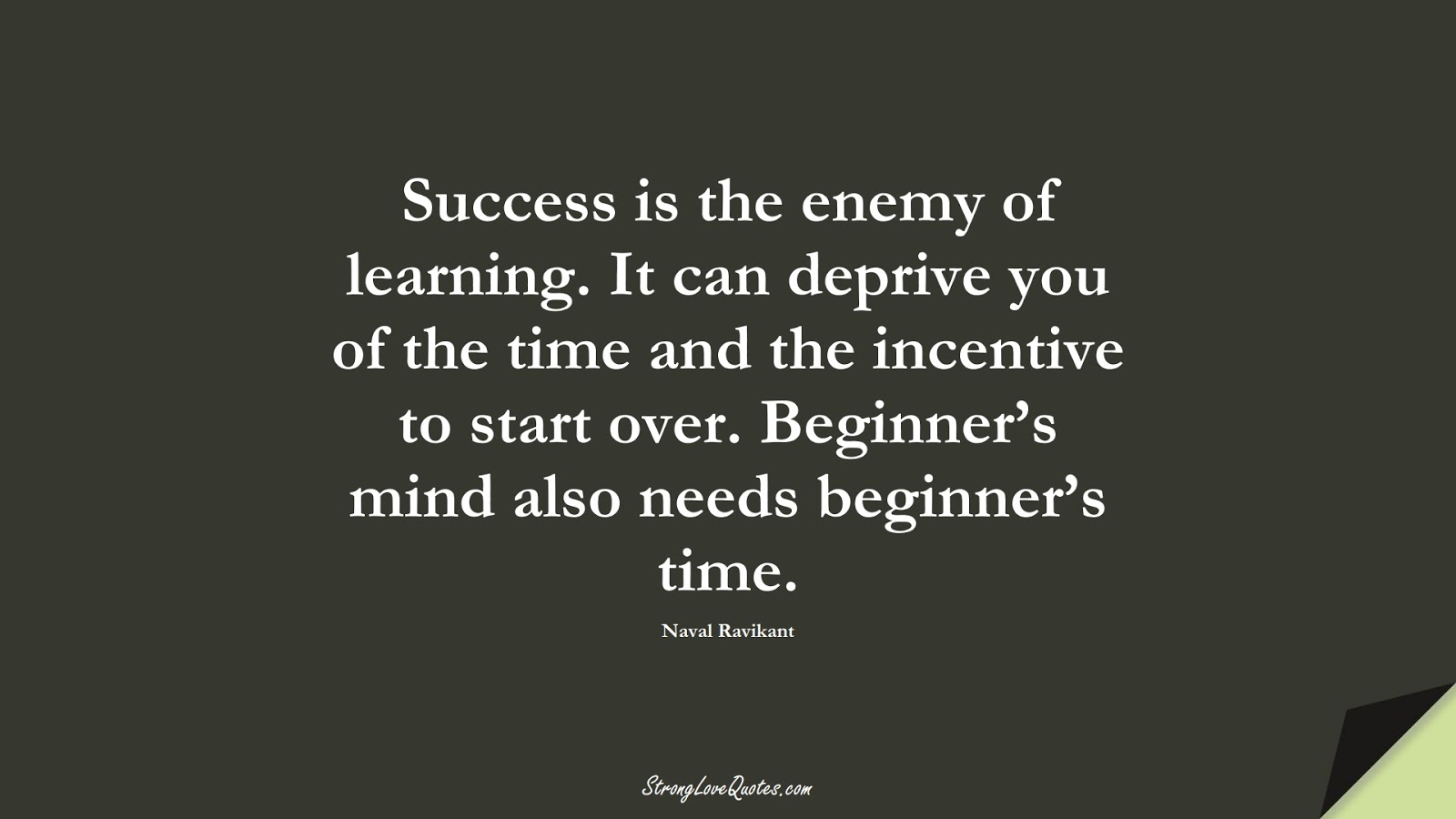 Success is the enemy of learning. It can deprive you of the time and the incentive to start over. Beginner's mind also needs beginner's time. (Naval Ravikant);  #LearningQuotes