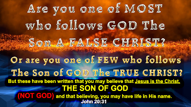 Are you one of MOST who follows GOD The Son A FALSE CHRIST?