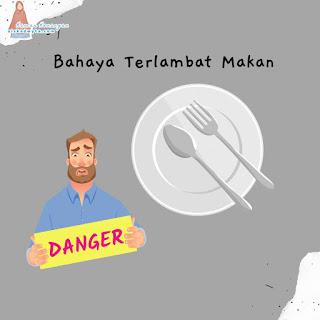 Bahaya terlambat makan