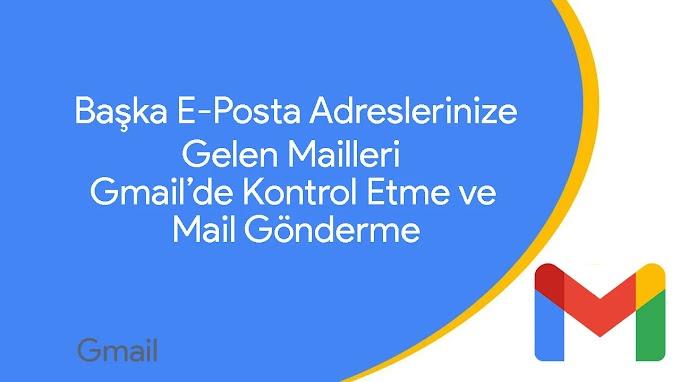 Gmail'de Başka E-Posta Adreslerinize Gelen Maillerini Kontrol Etme ve Yeni Mail Gönderme