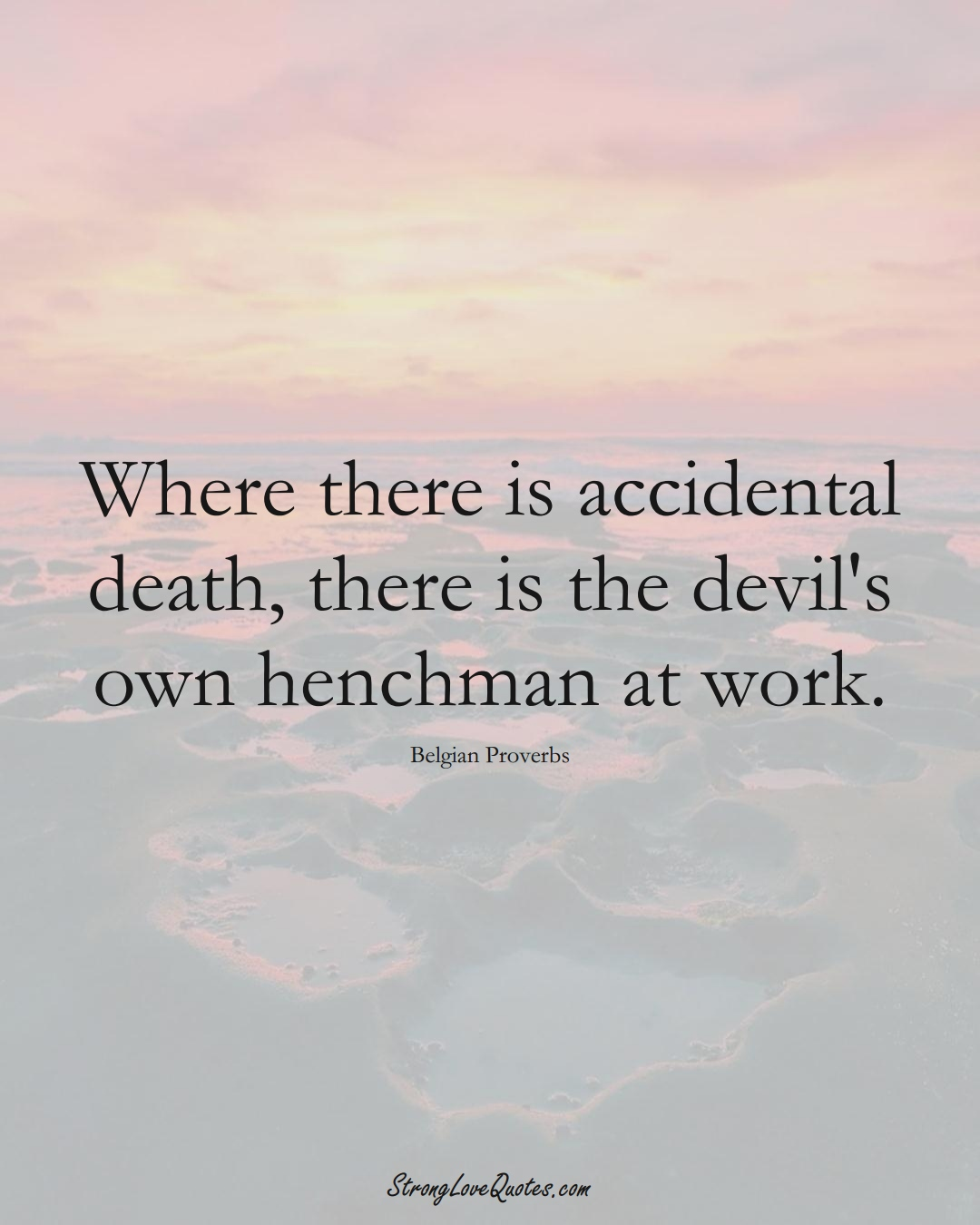 Where there is accidental death, there is the devil's own henchman at work. (Belgian Sayings);  #EuropeanSayings