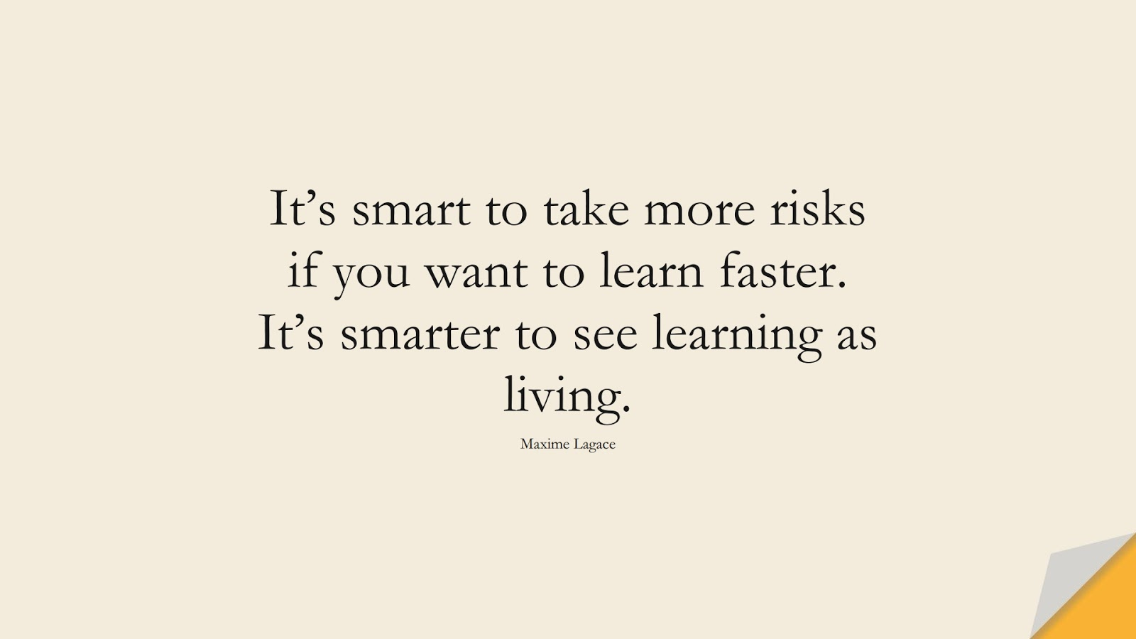 It's smart to take more risks if you want to learn faster. It's smarter to see learning as living. (Maxime Lagace);  #FearQuotes
