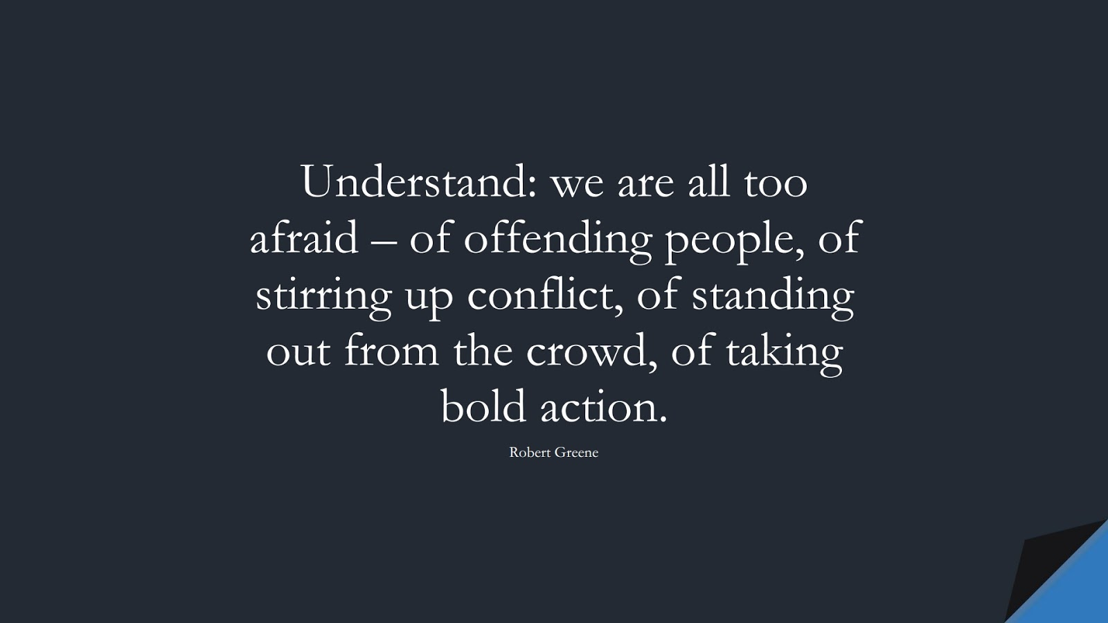 Understand: we are all too afraid – of offending people, of stirring up conflict, of standing out from the crowd, of taking bold action. (Robert Greene);  #CourageQuotes