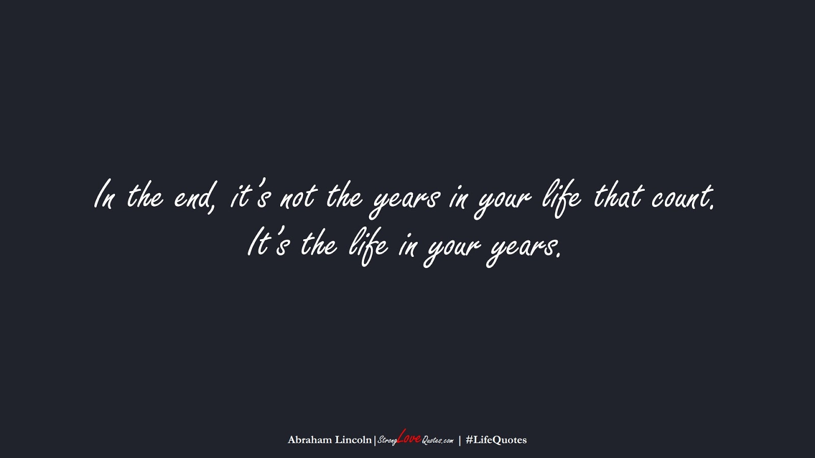 In the end, it's not the years in your life that count. It's the life in your years. (Abraham Lincoln);  #LifeQuotes