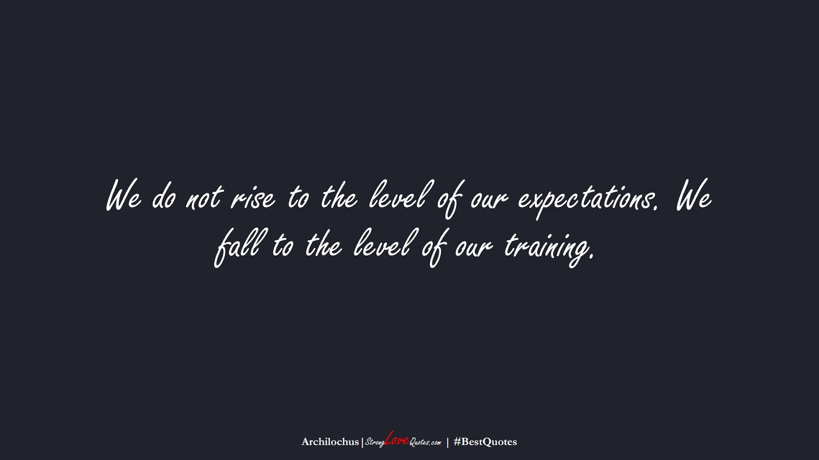 We do not rise to the level of our expectations. We fall to the level of our training. (Archilochus);  #BestQuotes