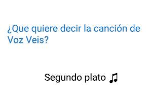 Significado de la canción Segundo Plato Voz Veis.