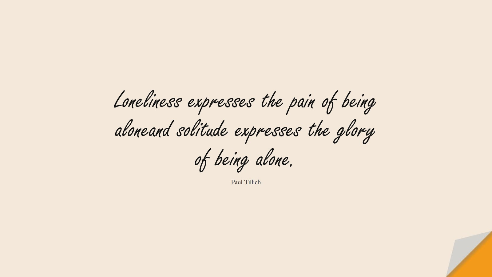 Loneliness expresses the pain of being aloneand solitude expresses the glory of being alone. (Paul Tillich);  #PricelessQuotes