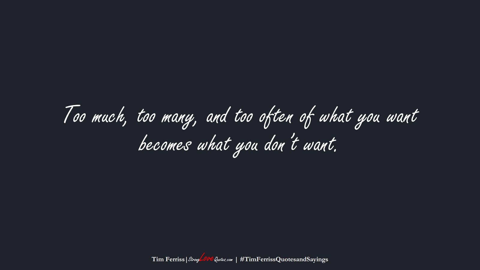 Too much, too many, and too often of what you want becomes what you don't want. (Tim Ferriss);  #TimFerrissQuotesandSayings