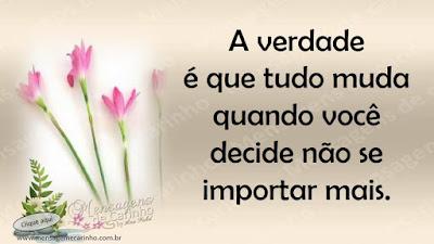 A verdade é que tudo muda quando você decide não se importar mais.