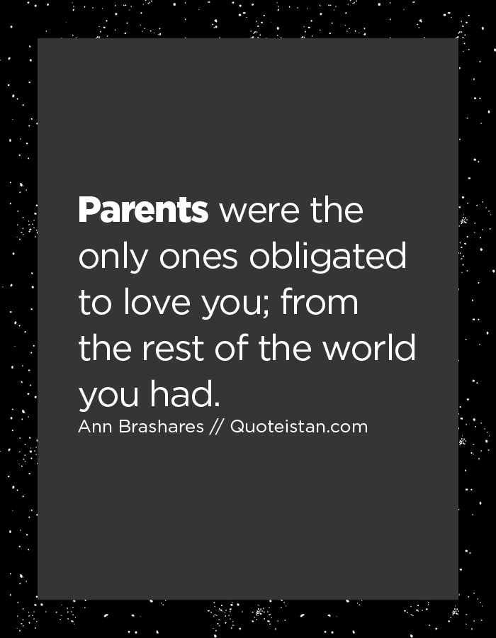Parents were the only ones obligated to love you; from the rest of the world you had.