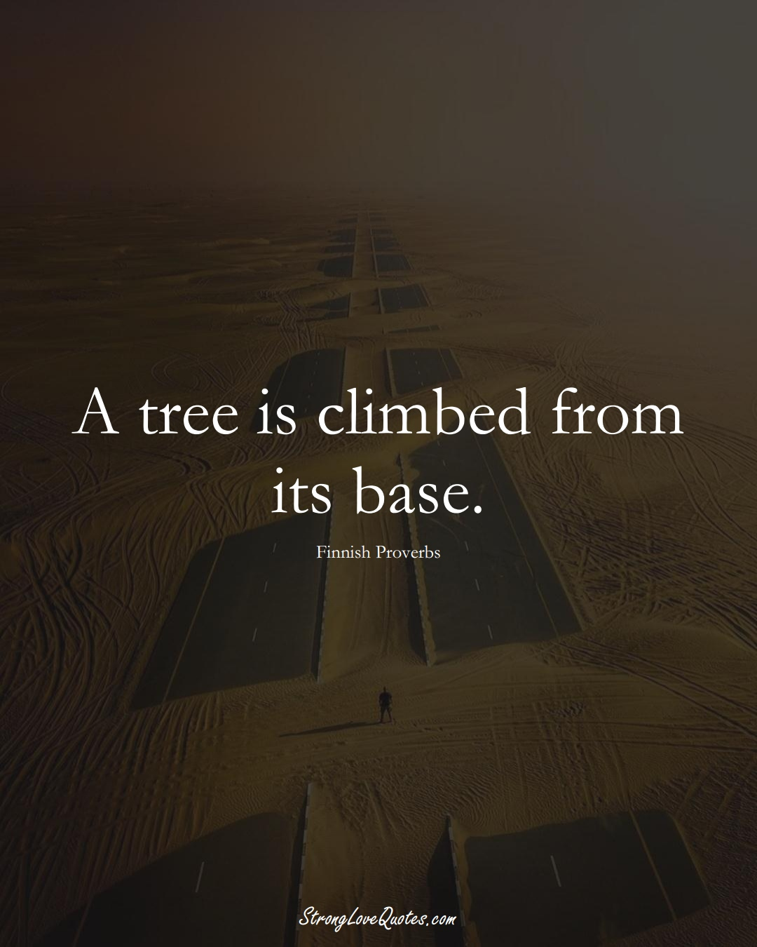 A tree is climbed from its base. (Finnish Sayings);  #EuropeanSayings
