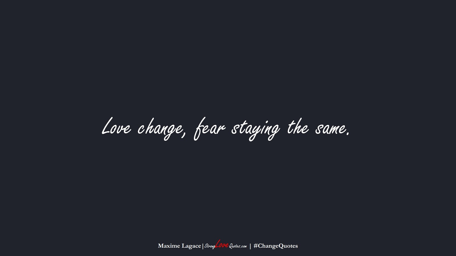 Love change, fear staying the same. (Maxime Lagace);  #ChangeQuotes