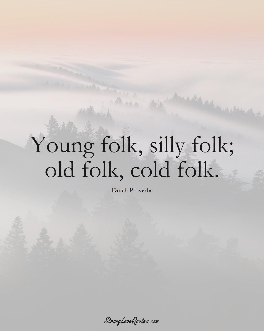 Young folk, silly folk; old folk, cold folk. (Dutch Sayings);  #EuropeanSayings