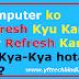 Computer ko Refresh Kyu Kare Aur Refresh Karne Se Kya-Kya hota hai