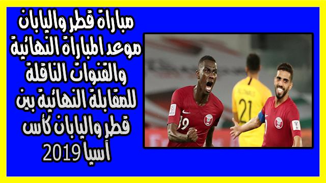 مباراة قطر واليابان موعد المباراة النهائية والقنوات الناقلة للمقابلة النهائية بين قطر واليابان كأس آسيا 2019