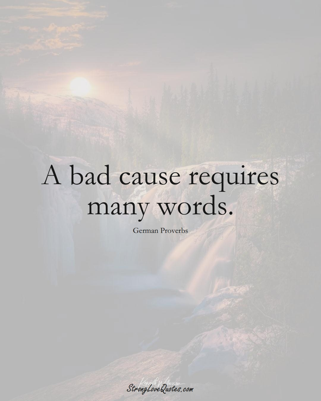 A bad cause requires many words. (German Sayings);  #EuropeanSayings