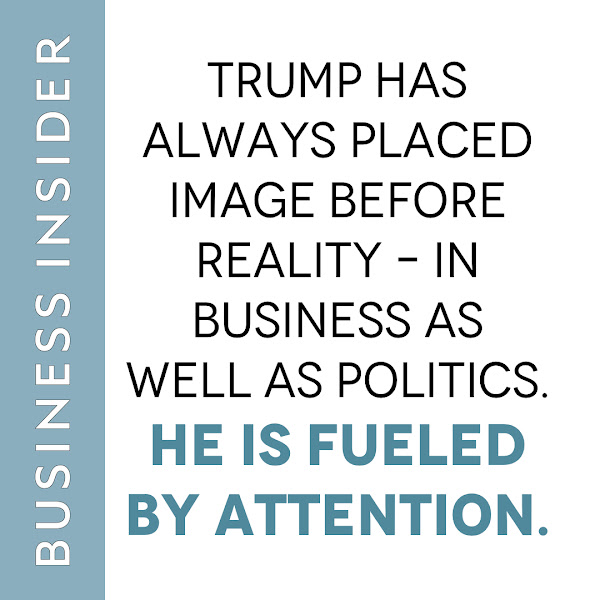 Trump has always placed image before reality – in business as well as politics. He is fueled by attention. — Daniel Alpert, Opinion Columnist, Business Insider