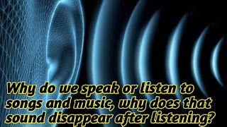 Why do we speak or listen to songs and music, why does that sound disappear after listening?