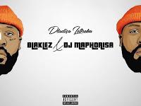 Blaklez - Dladisa Letheka (feat. DJ Maphorisa) | Download