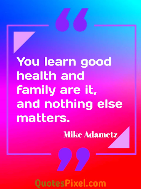 """You learn good health and family are it, and nothing else matters.""-Mike Adametz"