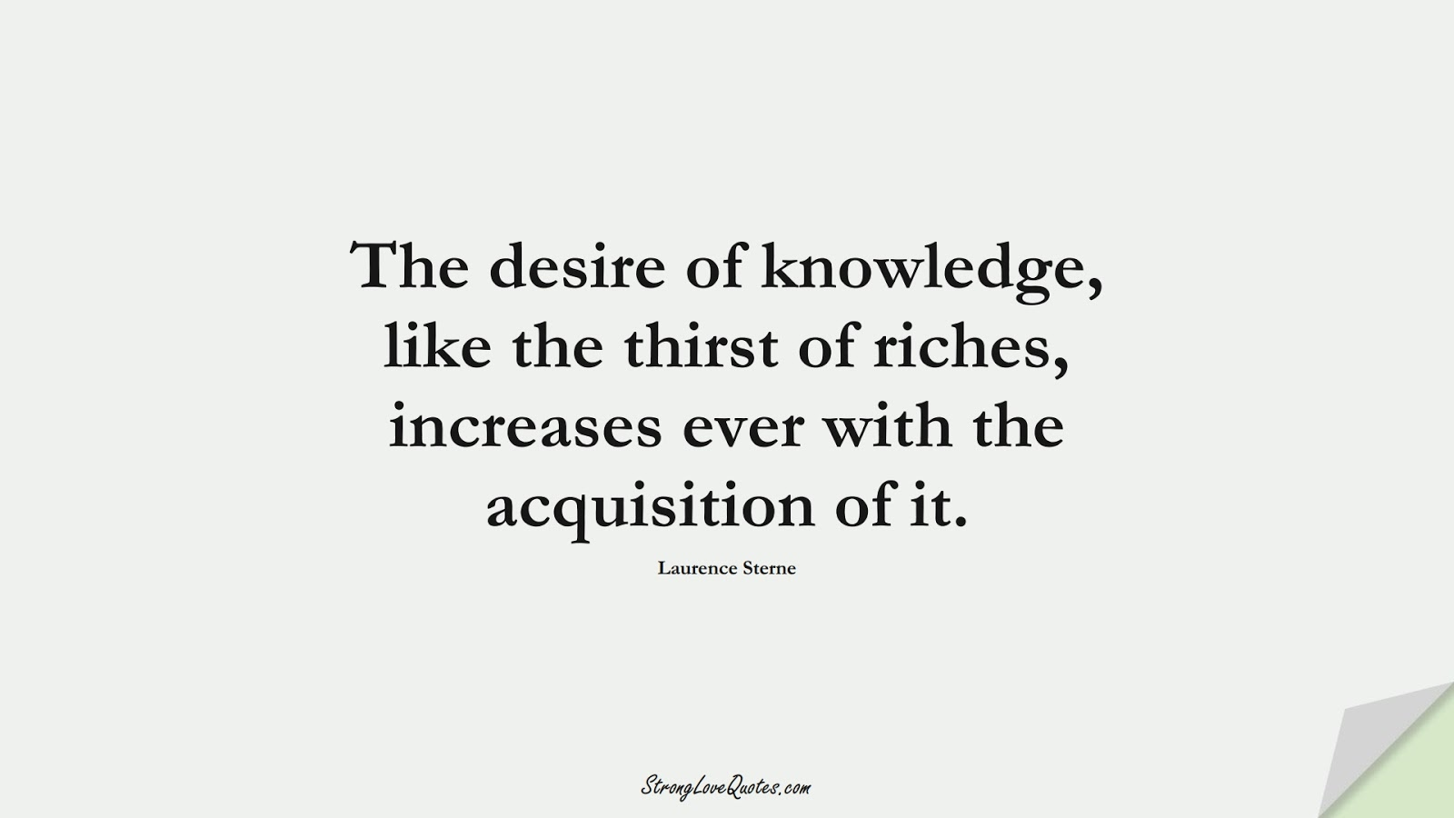 The desire of knowledge, like the thirst of riches, increases ever with the acquisition of it. (Laurence Sterne);  #KnowledgeQuotes