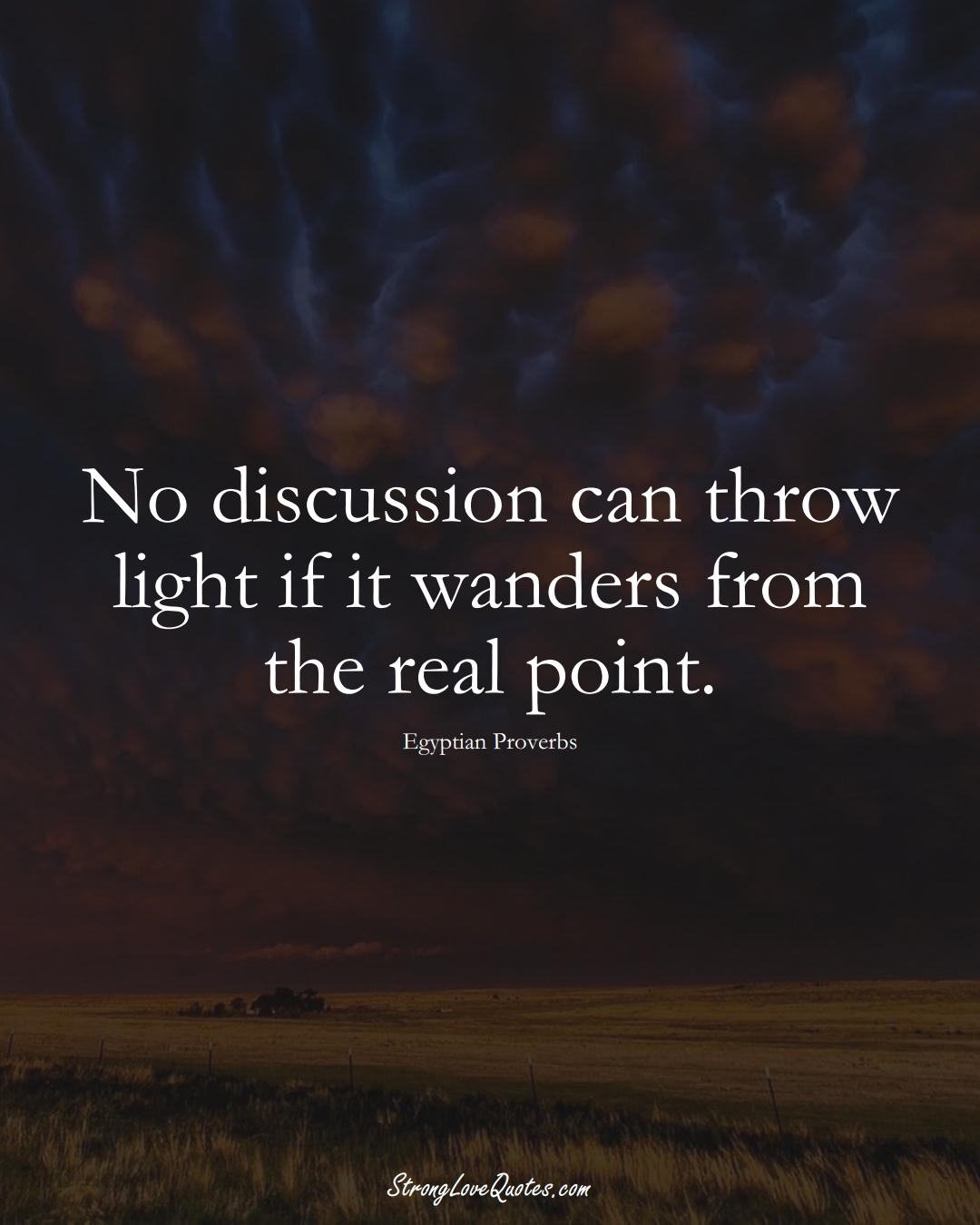 No discussion can throw light if it wanders from the real point. (Egyptian Sayings);  #MiddleEasternSayings