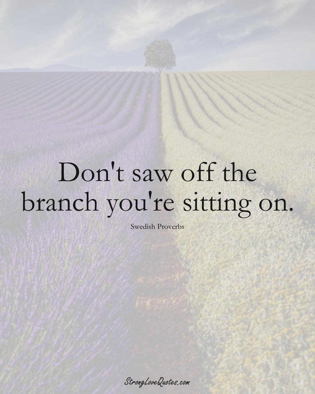 Don't saw off the branch you're sitting on. (Swedish Sayings);  #EuropeanSayings