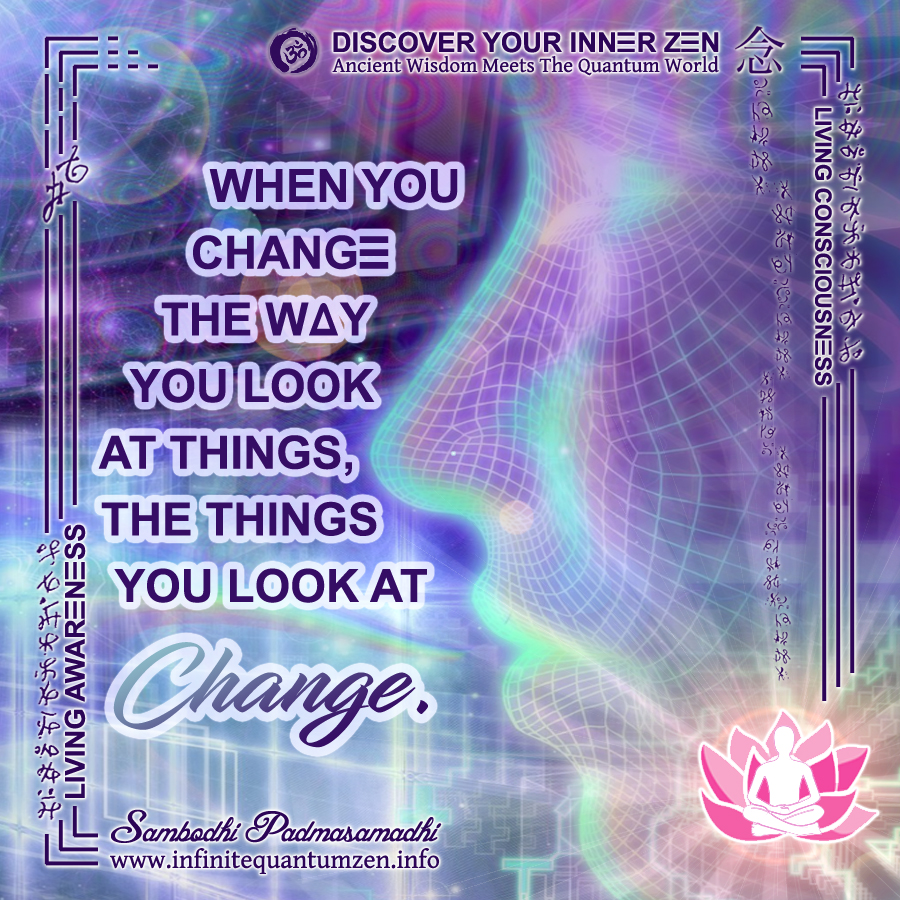 When You Change The Way You Look At Things, The Things You Look At Change - Infinite Quantum Zen, Success Life Quotes