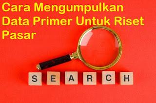 Cara Mengumpulkan Data Primer Untuk Riset Pasar