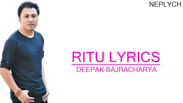 Ritu Lyrics - Deepak Bajracharya. Here is the lyrics of Ritu song bu Deepak Bajracharya- फर्केर आउने छैन म कुनै ऋतू हैन, मेरो आशै नगर बित्लाहै तिम्रो जिन्दगि, Farkera aaune chaina, Ma kunai ritu haina, Mero aash nagara, Bitlahai timro jindagi. Ritu lyrics, ritu lyrics and chords, ritu guitar chords, ritu guitar lesson, ritu free mp3 download, ritu free song download, farkera aaune chaina lyrics, farkera aaune chaina deepak bajracharya, deepak bajracharya ritu, deepak bajracharya ritu lyrics, deepak bajracharya ritu lyrics and chords, deepak bajracharya songs collection, deepak bajracharya songs lyrics, ritu karaoke, ritu guitar tutorial, deepak bajracharya ritu live, nepali songs lyrics,
