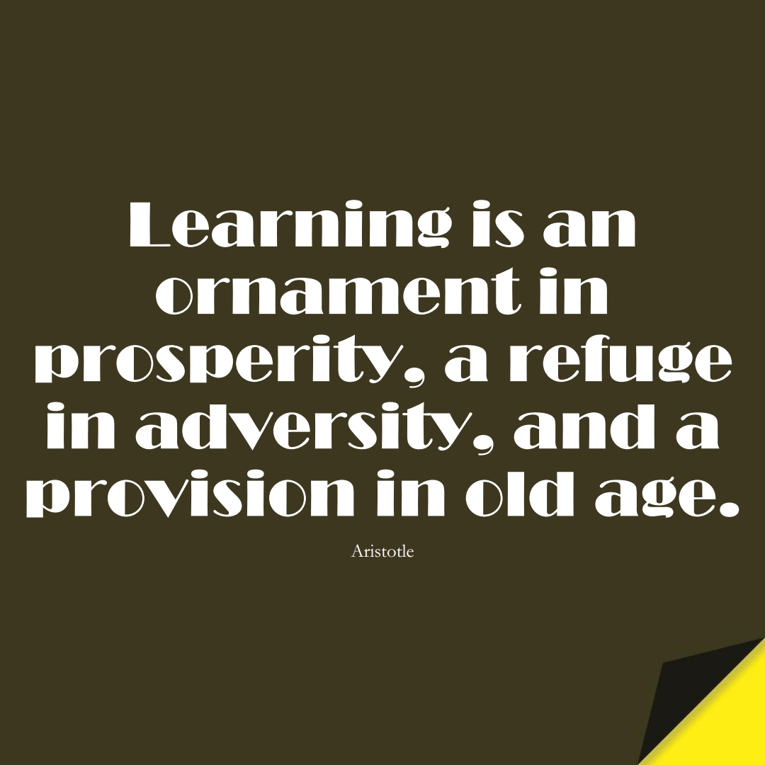 Learning is an ornament in prosperity, a refuge in adversity, and a provision in old age. (Aristotle);  #LearningQuotes