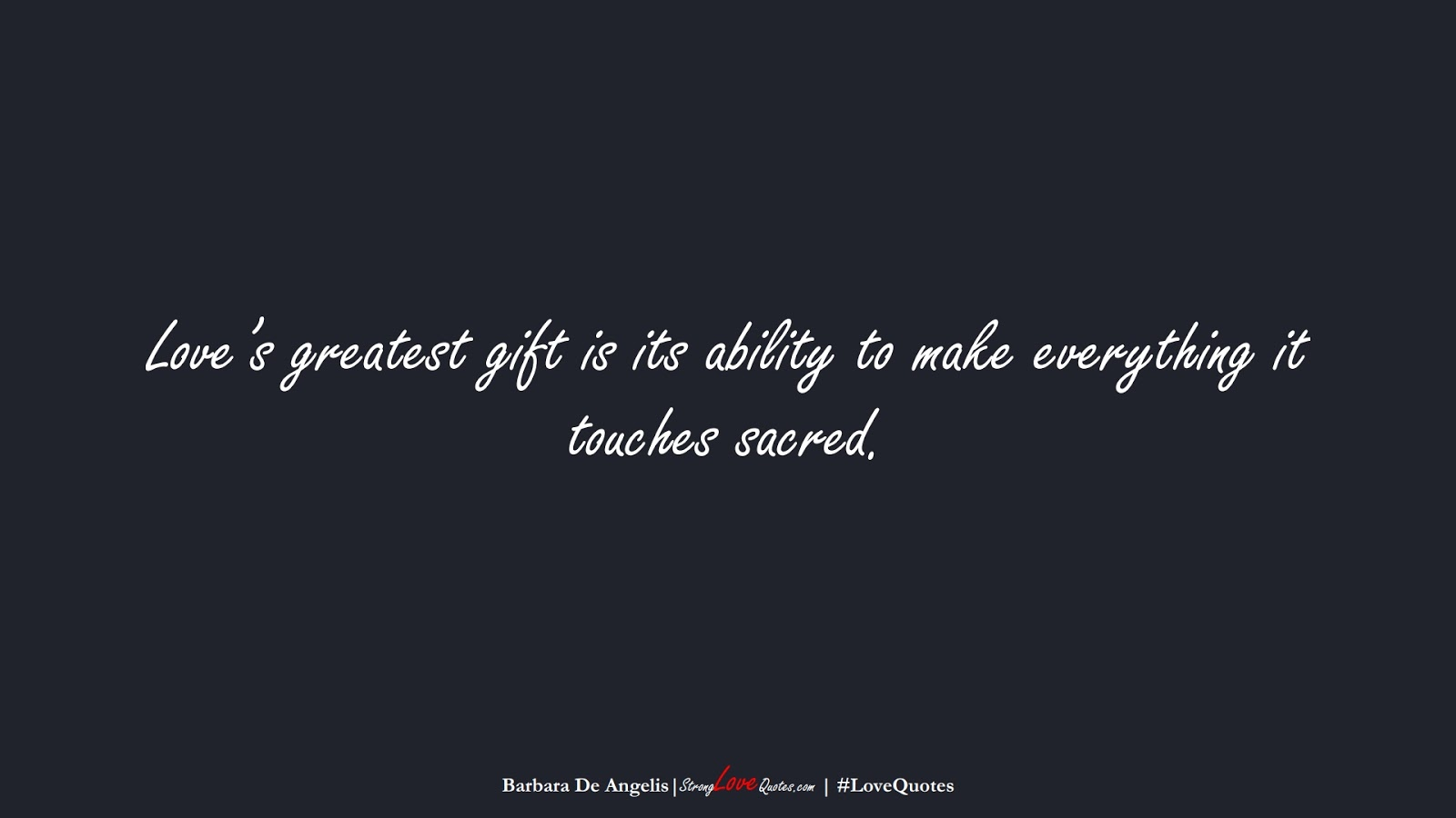 Love's greatest gift is its ability to make everything it touches sacred. (Barbara De Angelis);  #LoveQuotes