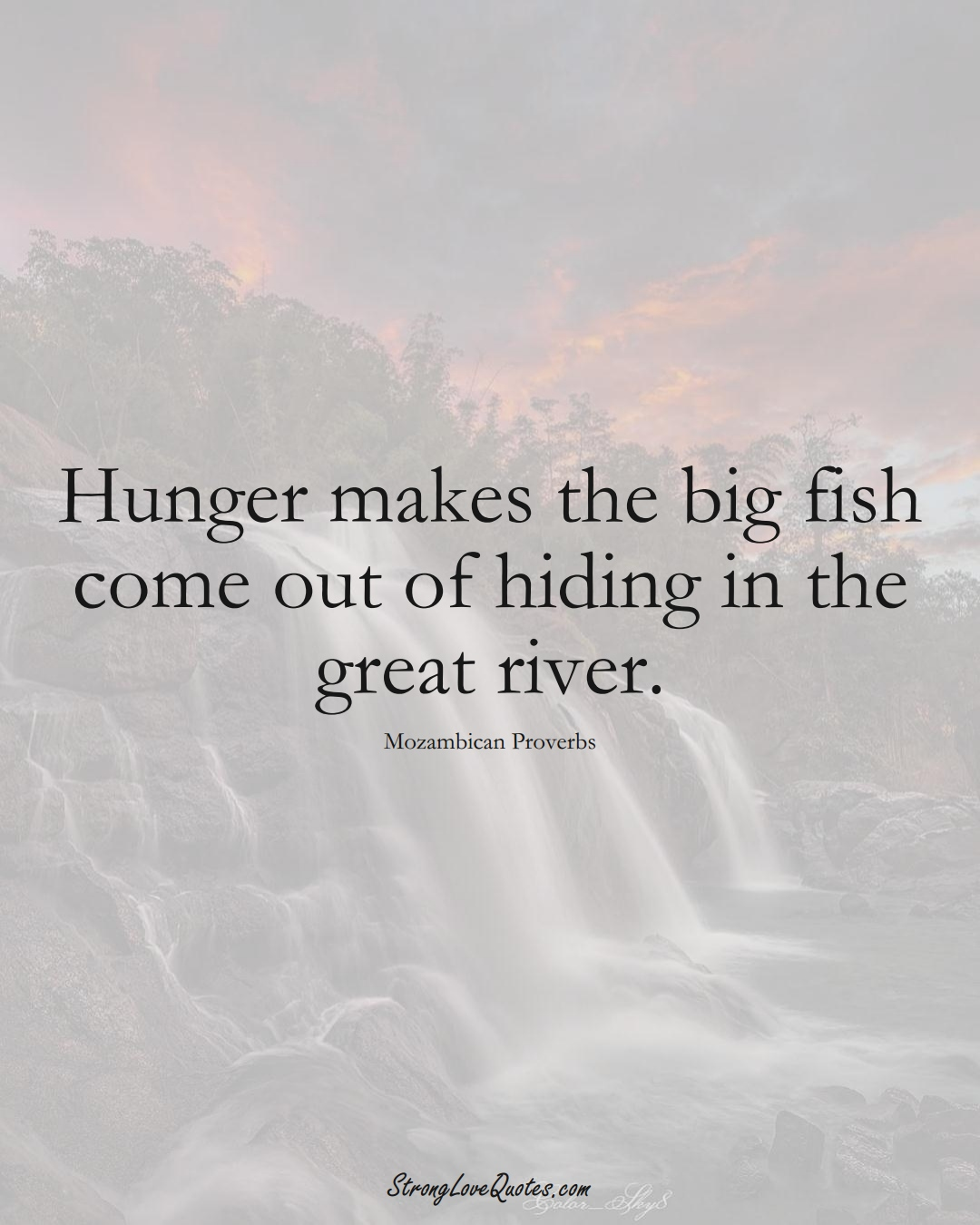 Hunger makes the big fish come out of hiding in the great river. (Mozambican Sayings);  #AfricanSayings