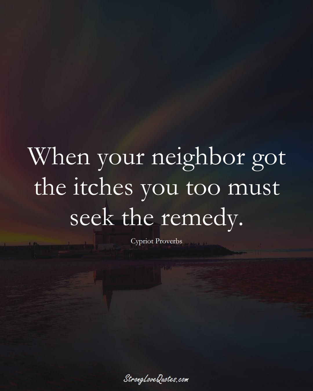 When your neighbor got the itches you too must seek the remedy. (Cypriot Sayings);  #MiddleEasternSayings