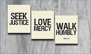 Micah 5: Seek Justice, love Mercy, walk humbly with God.