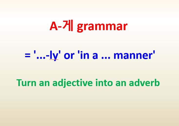 A-게 grammar = '...-ly' or 'in a ... manner' ~turn an adjective into an adverb