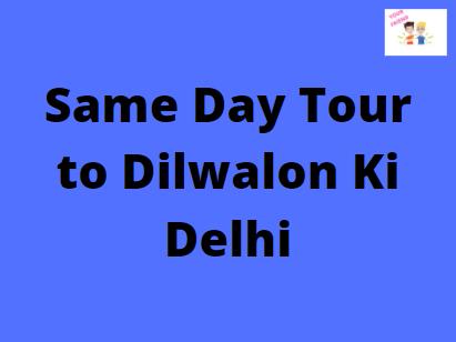 Same Day Tour to Dilwalon Ki Delhi