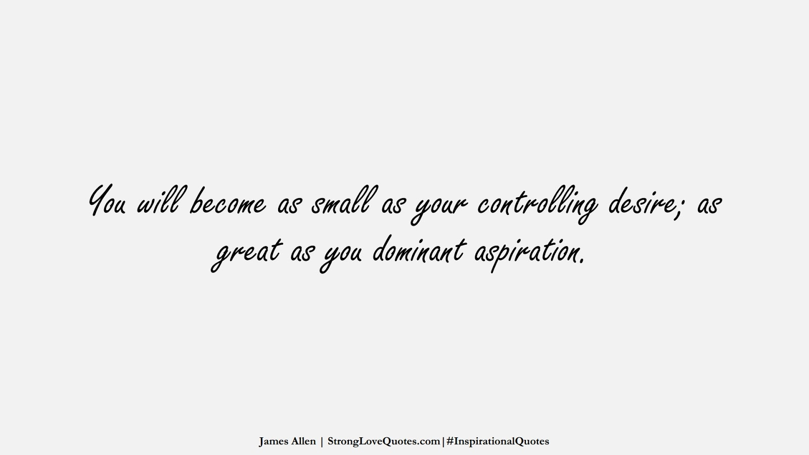 You will become as small as your controlling desire; as great as you dominant aspiration. (James Allen);  #InspirationalQuotes
