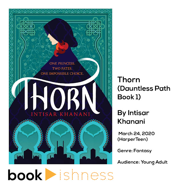 Cover of the book, Thorn. To the right: Thorn (Dauntless Path Book 1) by Intisar Khanani, published March 24, 2020 by HarperTeen. Genre: Fantasy, Audience: Young Adult. Below, the Bookishness logo