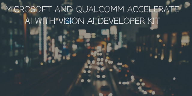 Microsoft and Qualcomm launch Vision AI Developer Kit