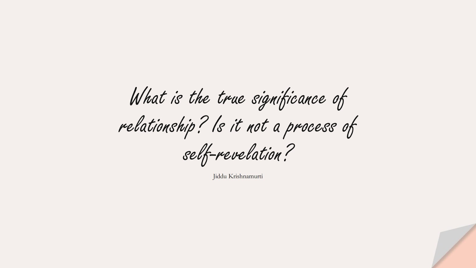 What is the true significance of relationship? Is it not a process of self-revelation? (Jiddu Krishnamurti);  #RelationshipQuotes