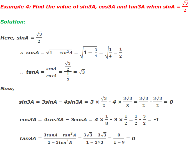 Example 4: Find the value of sin3A, cos3A and tan3A when sinA = √3/2 Solution:  Here, sinA = √3/2 ∴  cosA = √(1- 〖sin〗^2 A) = √(1- 3/4) = √(1/4) = 1/2 ∴  tanA = sinA/cosA = (√3/2)/(1/2) = √3 Now,                 sin3A = 3sinA – 4sin3A = 3 × √3/2 - 4 × (3√3)/8 = (3√3)/2 - (3√3)/2 = 0 cos3A = 4cos3A – 3cosA = 4 × 1/8 - 3 × 1/2 = 1/2 - 3/2 = -1 tan3A = (3tanA - 〖tan〗^3 A)/(1 - 3〖tan〗^2 A) = (3√3  - 3√3)/(1 - 3×3) = 0/(1 - 9) = 0