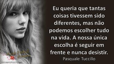 Eu queria que tantas coisas tivessem sido diferentes, mas não podemos escolher tudo na vida. A nossa única escolha é seguir em frente e nunca desistir. Pasquale Tuccillo