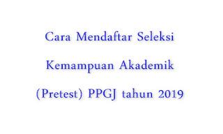 Cara Pendaftaran Pretes Seleksi Kemampuan Akademik PPGJ di http://gtk.belajar.kemdikbud.go.id
