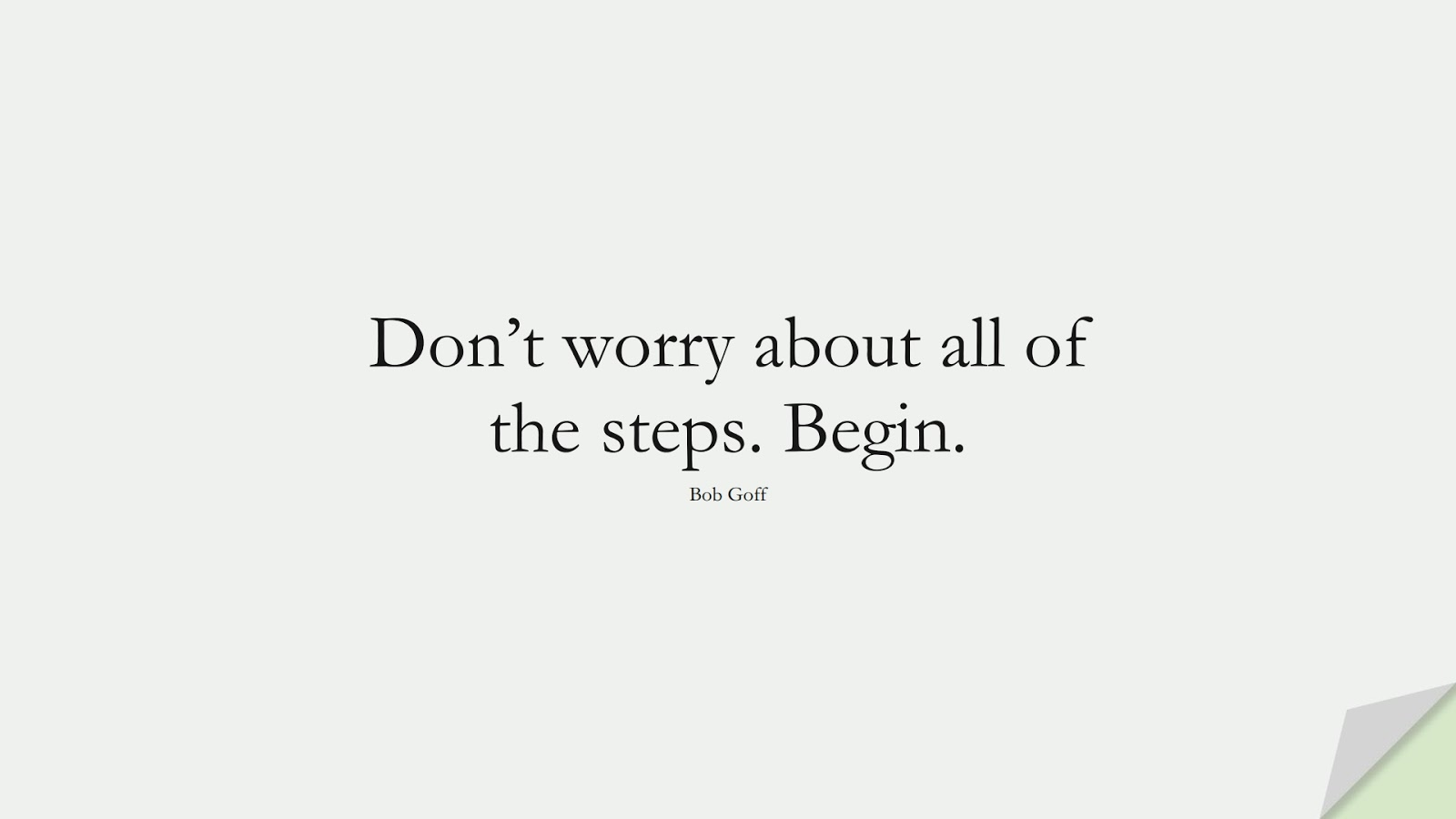 Don't worry about all of the steps. Begin. (Bob Goff);  #EncouragingQuotes