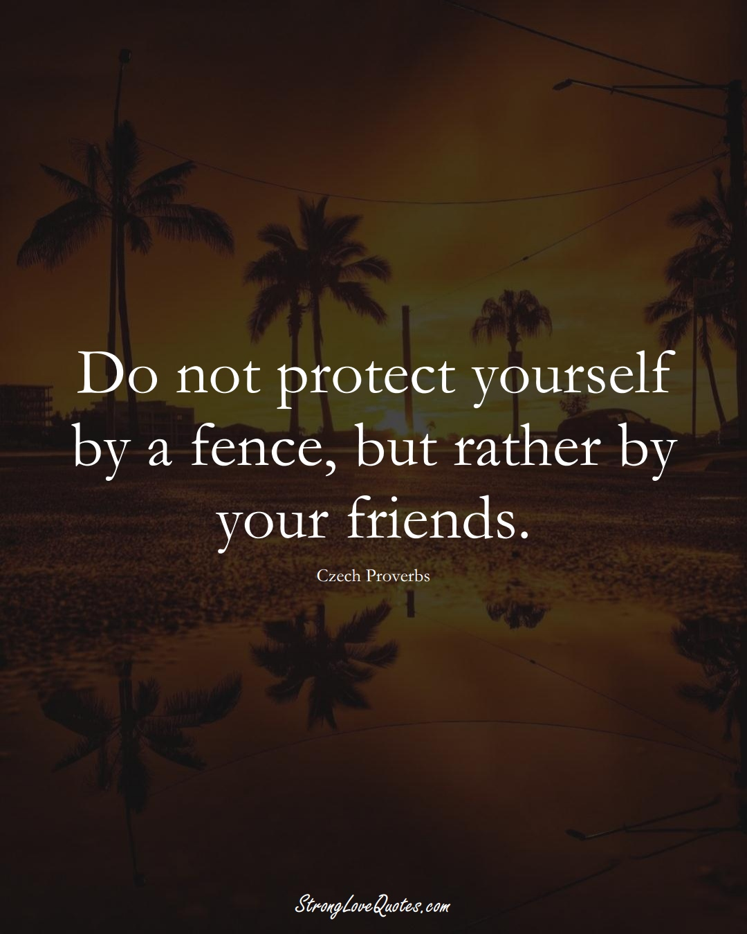 Do not protect yourself by a fence, but rather by your friends. (Czech Sayings);  #EuropeanSayings