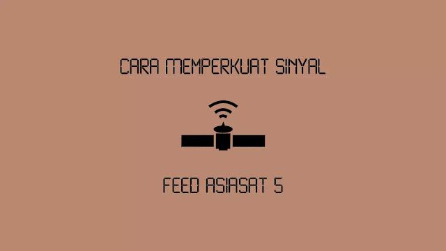 Cara Memperkuat Sinyal Feed Asiasat 5