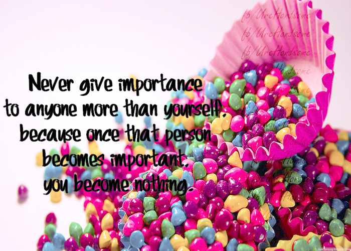 Never Give Importance To Anyone More Than Yourself You