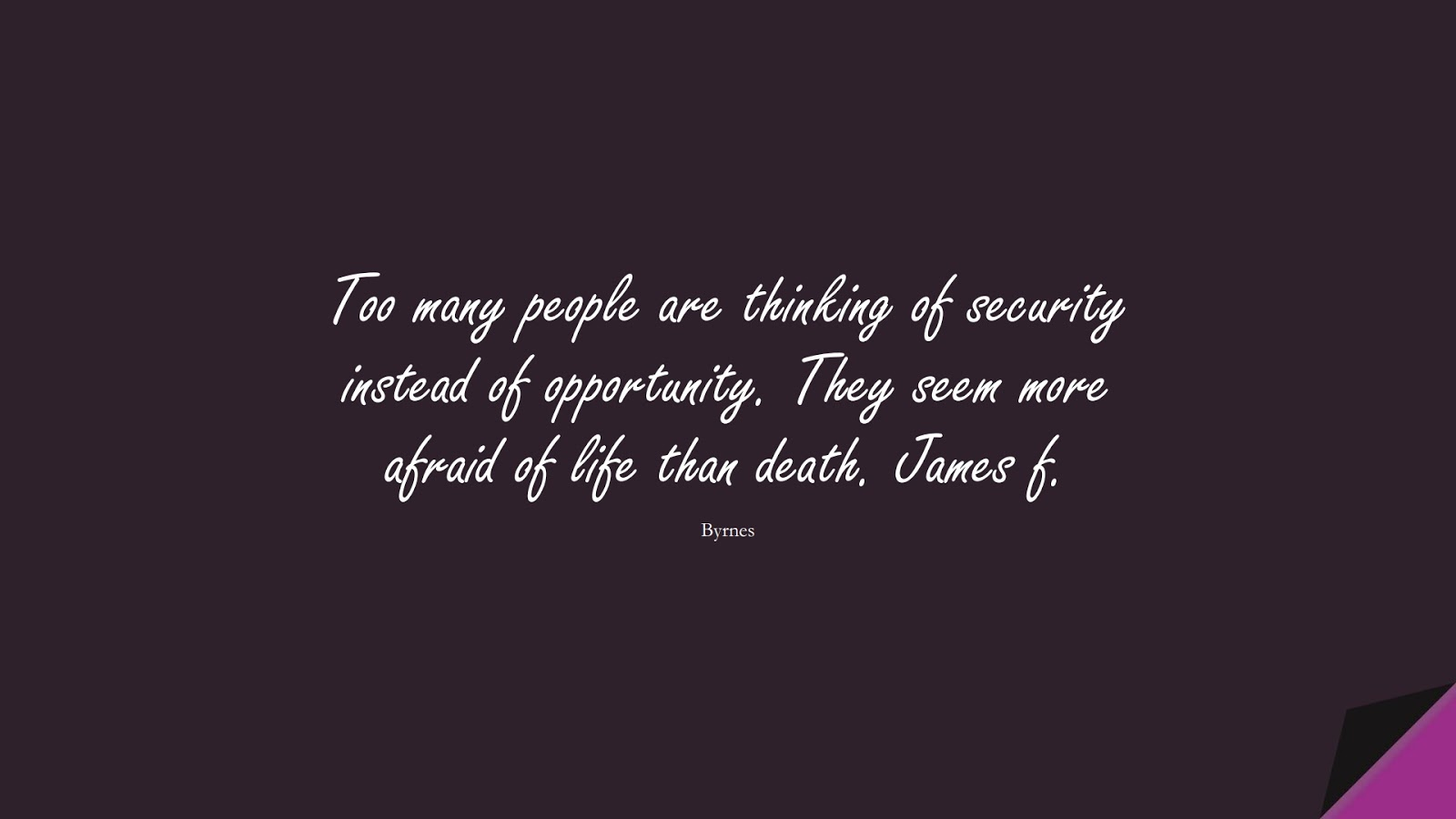 Too many people are thinking of security instead of opportunity. They seem more afraid of life than death. James f. (Byrnes);  #HardWorkQuotes