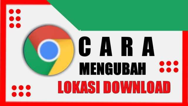 Cara Mengubah Lokasi Download Chrome
